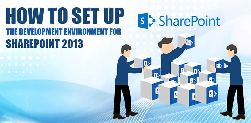 HOW TO SET UP THE DEVELOPMENT ENVIRONMENT FOR SHAREPOINT 2013