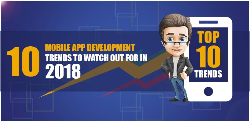 10 Mobile App Development Trends to Watch Out for in 2018