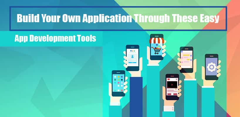 Build your own applications through these easy app development tools