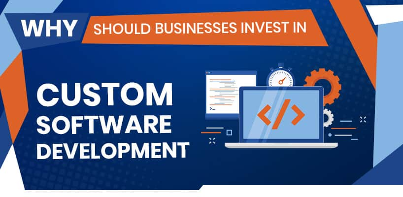 Why should businesses invest in custom software development